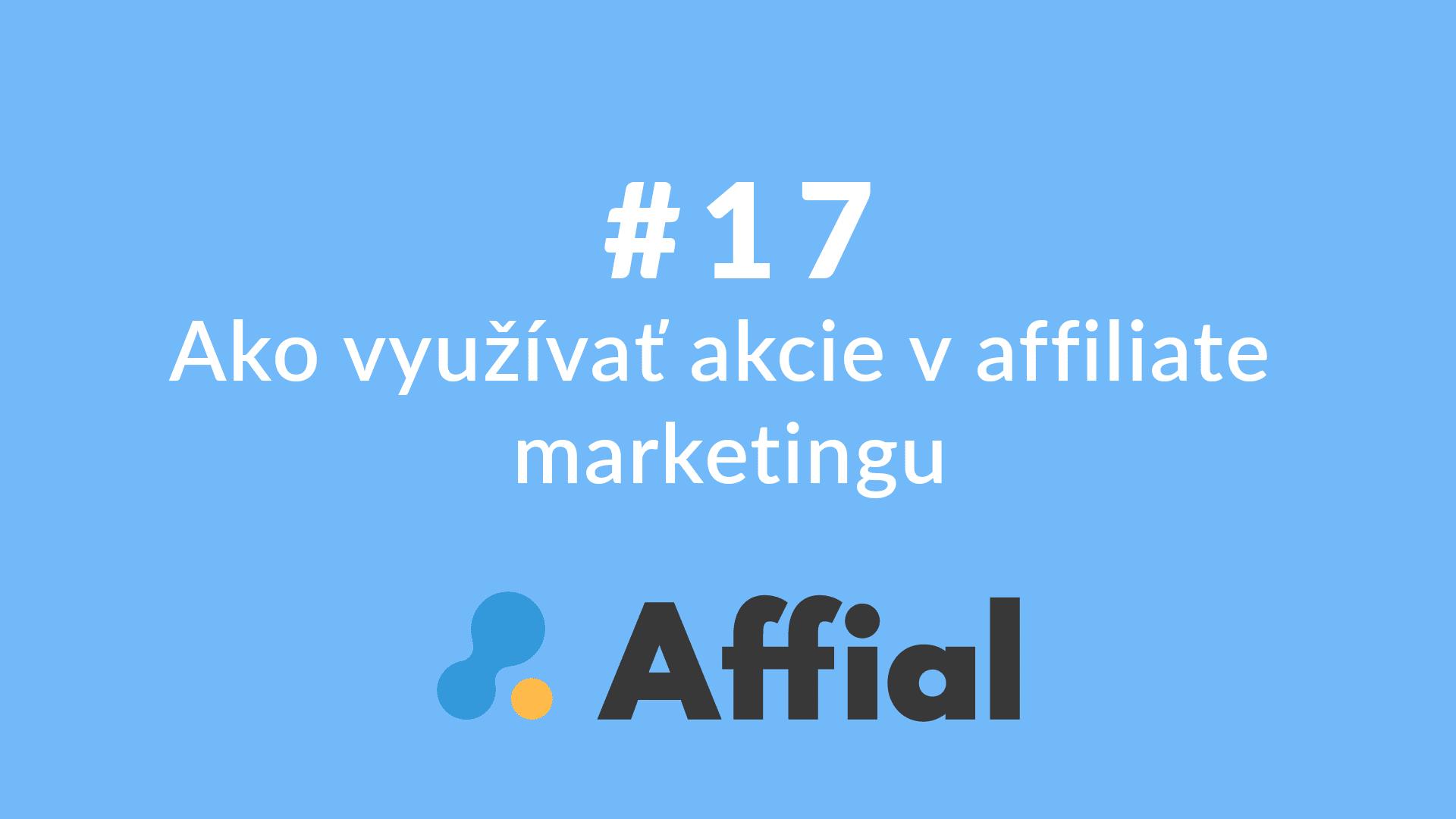Affial Univerzita 17 - Ako využívať akcie v affiliate